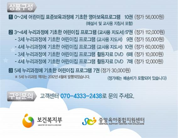 상품구성:  1. 0~2세 어린이집 표준보육과정에 기초한 영아보육프로그램(해설서 및 교사용 지침서 포함) 10권(정가 56,000원) 2. 3~4세 누리과정에 기초한 어린이집 프로그램(교사용지도서) 17권(정가112,000원) -3세 누리과정에 기초환 어린이집 프로그램(교사용 지도서) 9권(정가55,000원) -4세 누리과정에 기초한 어린이집 프로그램(교사용 지도서) 10권(정가60,000원) -3세 누리과정에 기초한 어린이집 프로그램 활동자료 DVD 6매(정가10,000원) -4세 누리과정에 기초한 어린이집 프로그램 활동자료DVD 7매(정가12,000원) 3. 5세 누리과정에 기초한 어린이집 프로그램 7권(정가30,000원) ※5세 누리과정 책자는 2012년 4월에 발행되었습니다. (정가에는 배송비가 포함되어 있습니다) 구입문의: 고객센터 070-4333-2438로 문의 주세요.  보건복지부 중앙육아종합지원센터