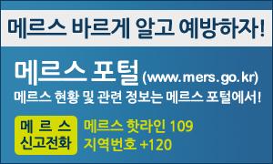 메르스 바르게 알고 예방하자! 메르스 포털(www.mers.go.kr) 메르스 현황 및 관련 정보는 메르스 포털에서! 메르스 신고전화 : 메르스 핫라인(109), 지역번호+120